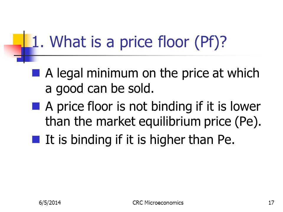 6/5/2014CRC Microeconomics17 1. What is a price floor (Pf)? A legal minimum on the price at which a good can be sold. A price floor is not binding if