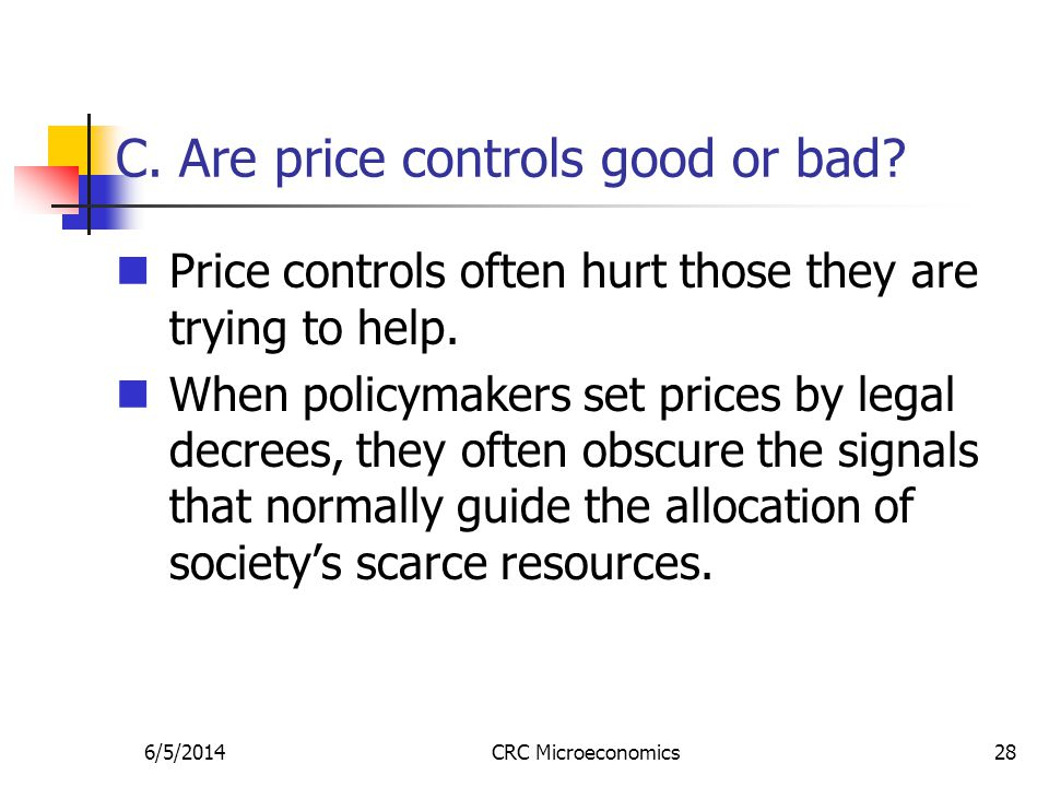 6/5/2014CRC Microeconomics28 C. Are price controls good or bad? Price controls often hurt those they are trying to help. When policymakers set prices