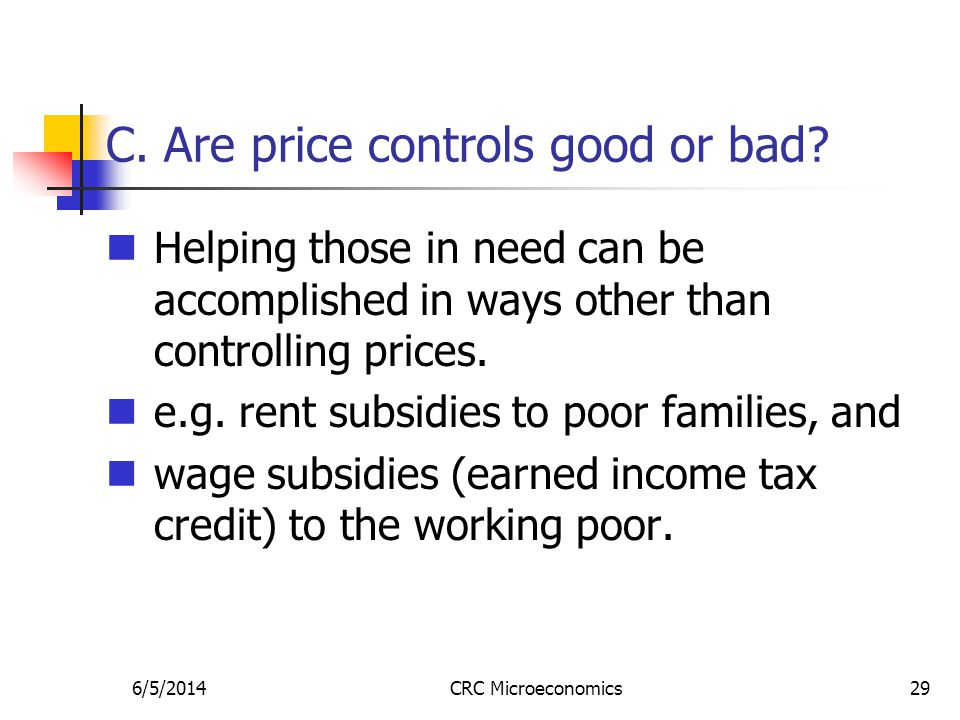 6/5/2014CRC Microeconomics29 C. Are price controls good or bad? Helping those in need can be accomplished in ways other than controlling prices. e.g.