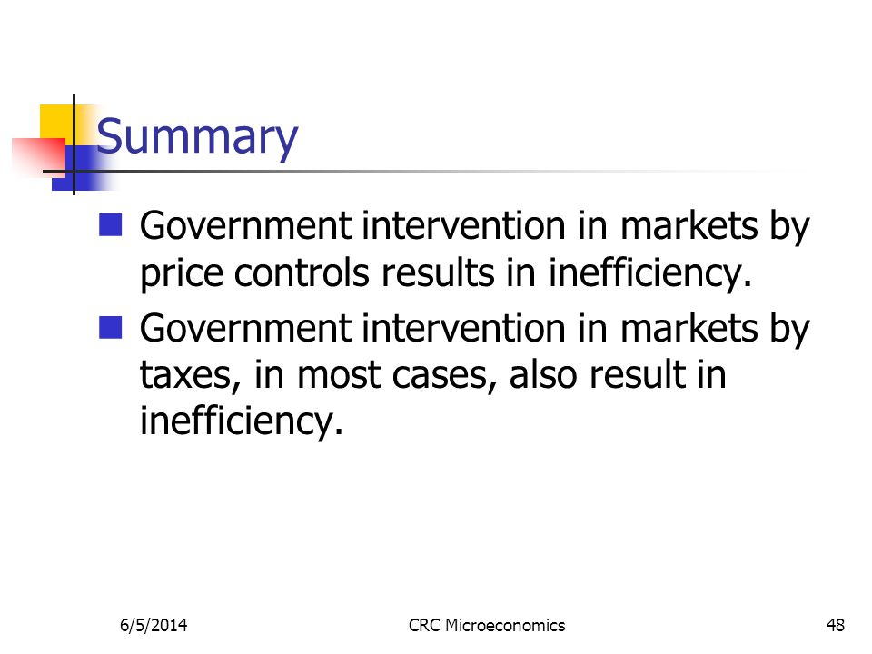 6/5/2014CRC Microeconomics48 Summary Government intervention in markets by price controls results in inefficiency. Government intervention in markets
