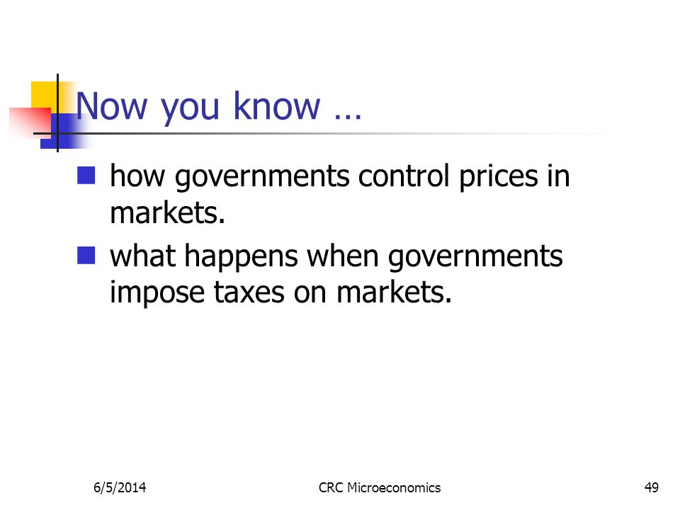 6/5/2014CRC Microeconomics49 Now you know … how governments control prices in markets. what happens when governments impose taxes on markets.
