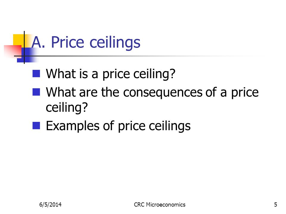 6/5/2014CRC Microeconomics5 A. Price ceilings What is a price ceiling? What are the consequences of a price ceiling? Examples of price ceilings