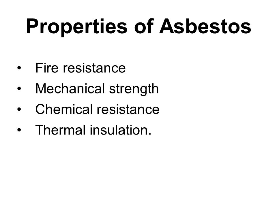 Properties of Asbestos Fire resistance Mechanical strength Chemical resistance Thermal insulation.