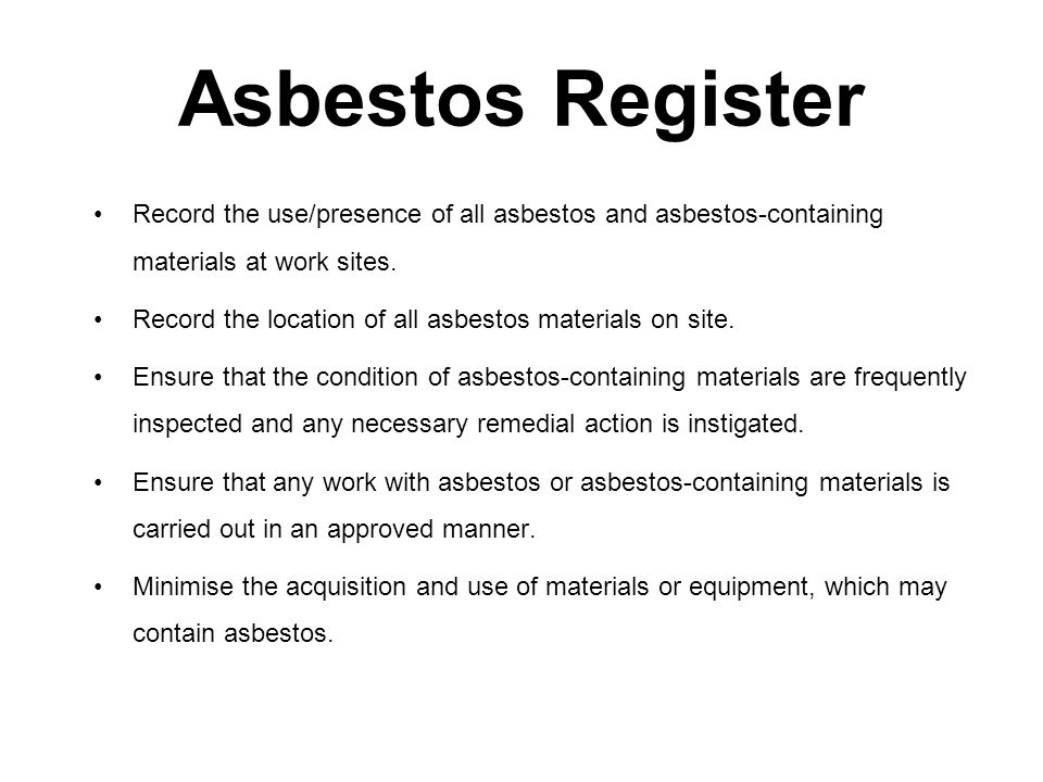 Asbestos Register Record the use/presence of all asbestos and asbestos-containing materials at work sites. Record the location of all asbestos materia