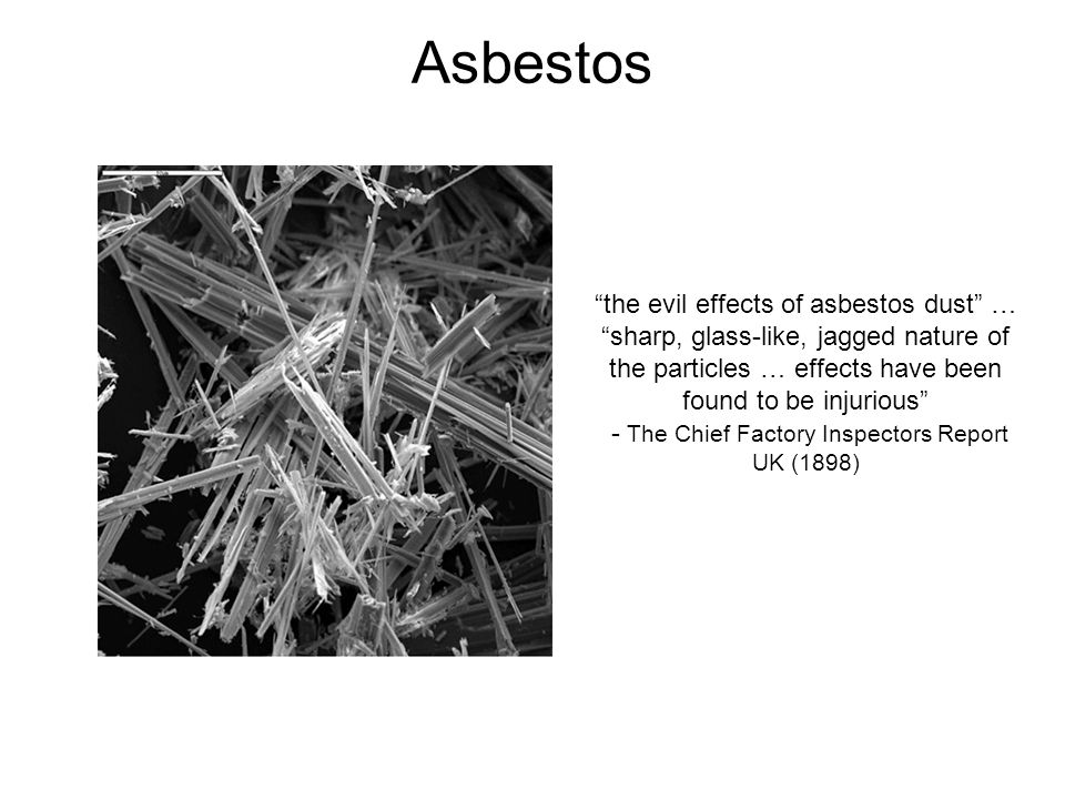 Asbestos the evil effects of asbestos dust … sharp, glass-like, jagged nature of the particles … effects have been found to be injurious - The Chief Factory Inspectors Report UK (1898)
