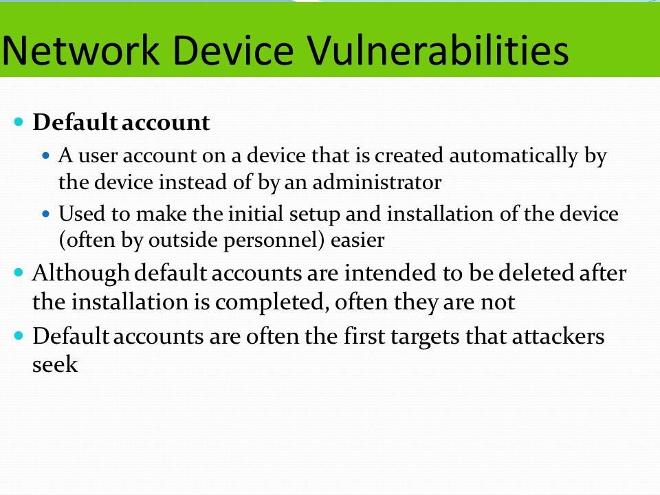Network Device Vulnerabilities Default account A user account on a device that is created automatically by the device instead of by an administrator U