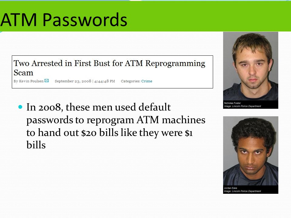ATM Passwords In 2008, these men used default passwords to reprogram ATM machines to hand out $20 bills like they were $1 bills