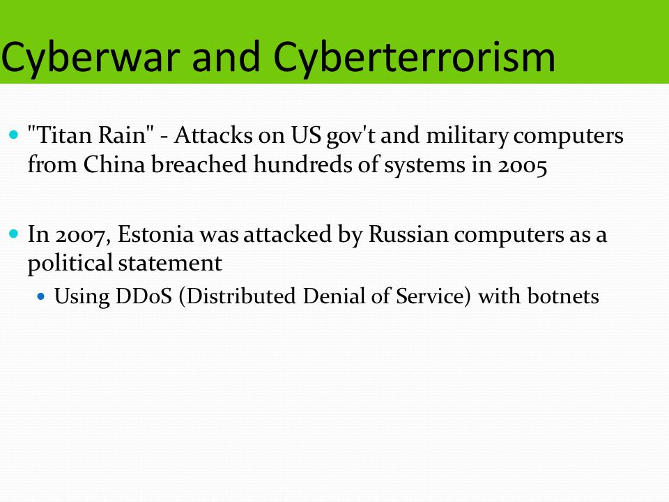 Cyberwar and Cyberterrorism Titan Rain - Attacks on US gov t and military computers from China breached hundreds of systems in 2005 In 2007, Estonia was attacked by Russian computers as a political statement Using DDoS (Distributed Denial of Service) with botnets