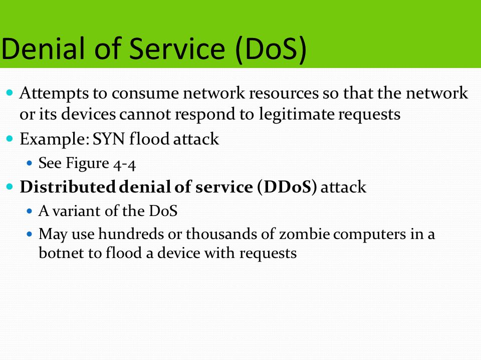 Denial of Service (DoS) Attempts to consume network resources so that the network or its devices cannot respond to legitimate requests Example: SYN fl