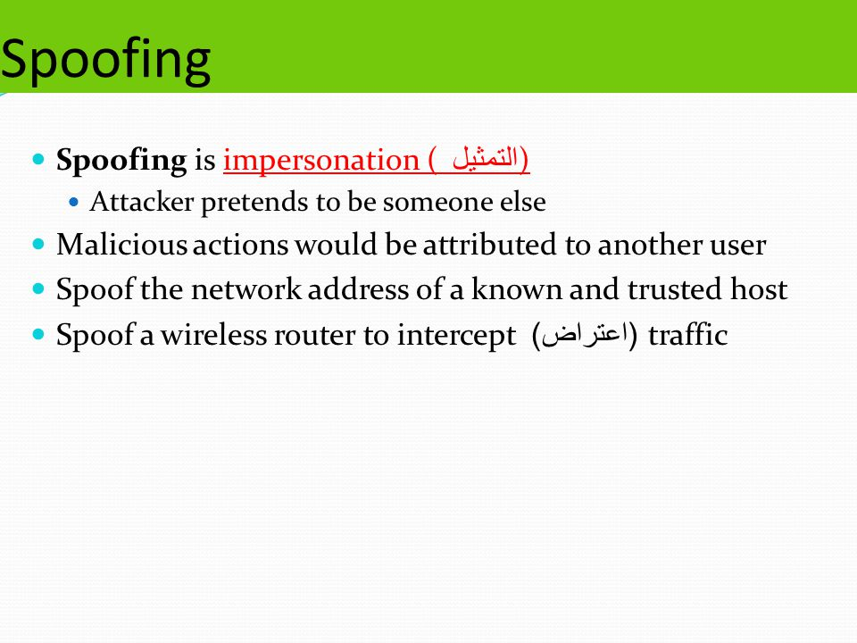 Spoofing Spoofing is impersonation ( التمثيل ) Attacker pretends to be someone else Malicious actions would be attributed to another user Spoof the network address of a known and trusted host Spoof a wireless router to intercept ( اعتراض ) traffic
