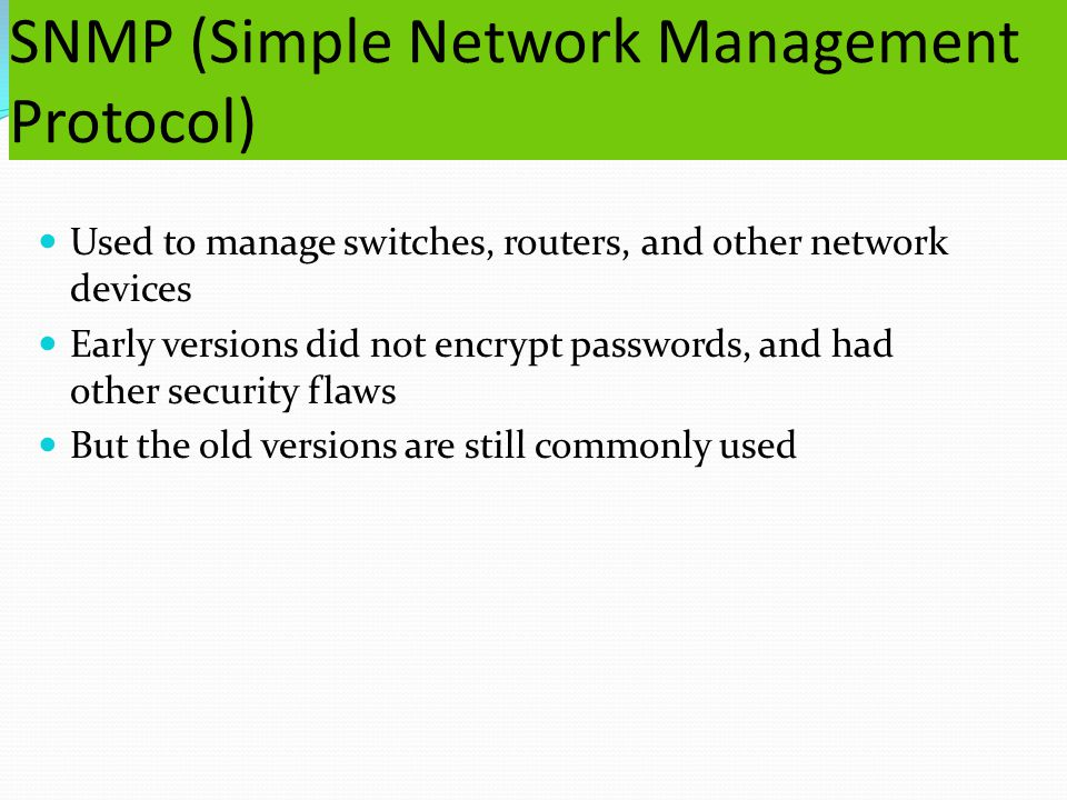SNMP (Simple Network Management Protocol) Used to manage switches, routers, and other network devices Early versions did not encrypt passwords, and had other security flaws But the old versions are still commonly used