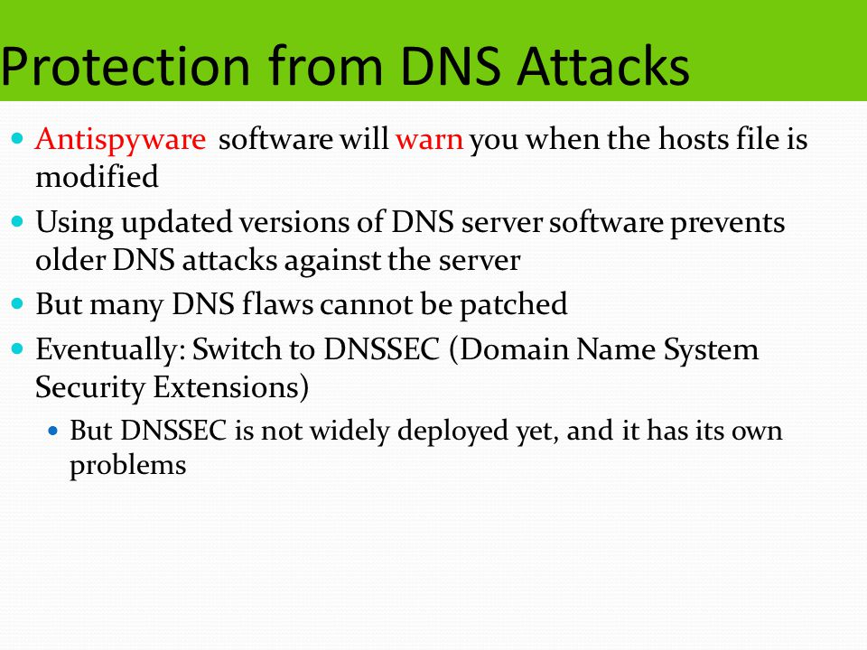 Protection from DNS Attacks Antispyware software will warn you when the hosts file is modified Using updated versions of DNS server software prevents older DNS attacks against the server But many DNS flaws cannot be patched Eventually: Switch to DNSSEC (Domain Name System Security Extensions) But DNSSEC is not widely deployed yet, and it has its own problems