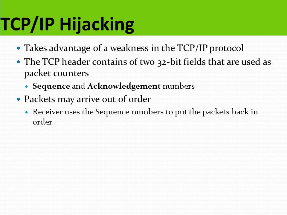 TCP/IP Hijacking Takes advantage of a weakness in the TCP/IP protocol The TCP header contains of two 32-bit fields that are used as packet counters Se