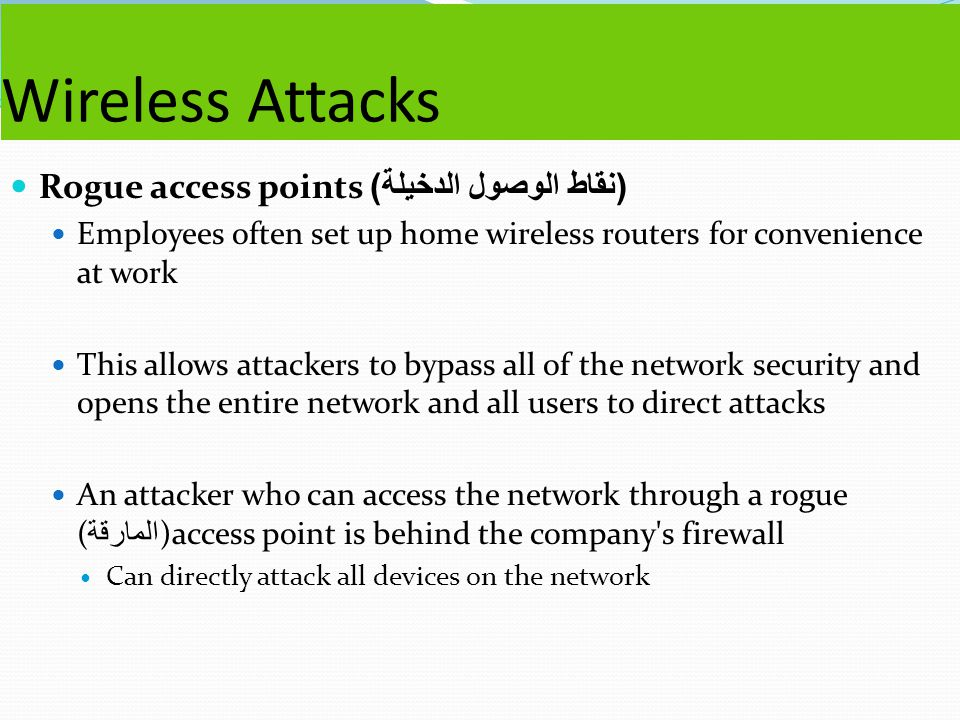 Wireless Attacks Rogue access points ( نقاط الوصول الدخيلة ) Employees often set up home wireless routers for convenience at work This allows attackers to bypass all of the network security and opens the entire network and all users to direct attacks An attacker who can access the network through a rogue ( المارقة )access point is behind the company s firewall Can directly attack all devices on the network