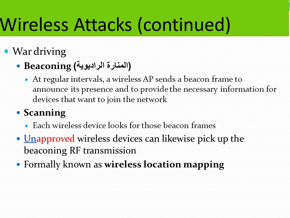 Wireless Attacks (continued) War driving Beaconing ( المنارة الراديوية ) At regular intervals, a wireless AP sends a beacon frame to announce its presence and to provide the necessary information for devices that want to join the network Scanning Each wireless device looks for those beacon frames Unapproved wireless devices can likewise pick up the beaconing RF transmission Formally known as wireless location mapping