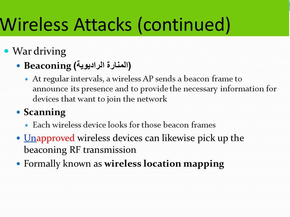 Wireless Attacks (continued) War driving Beaconing ( المنارة الراديوية ) At regular intervals, a wireless AP sends a beacon frame to announce its pres