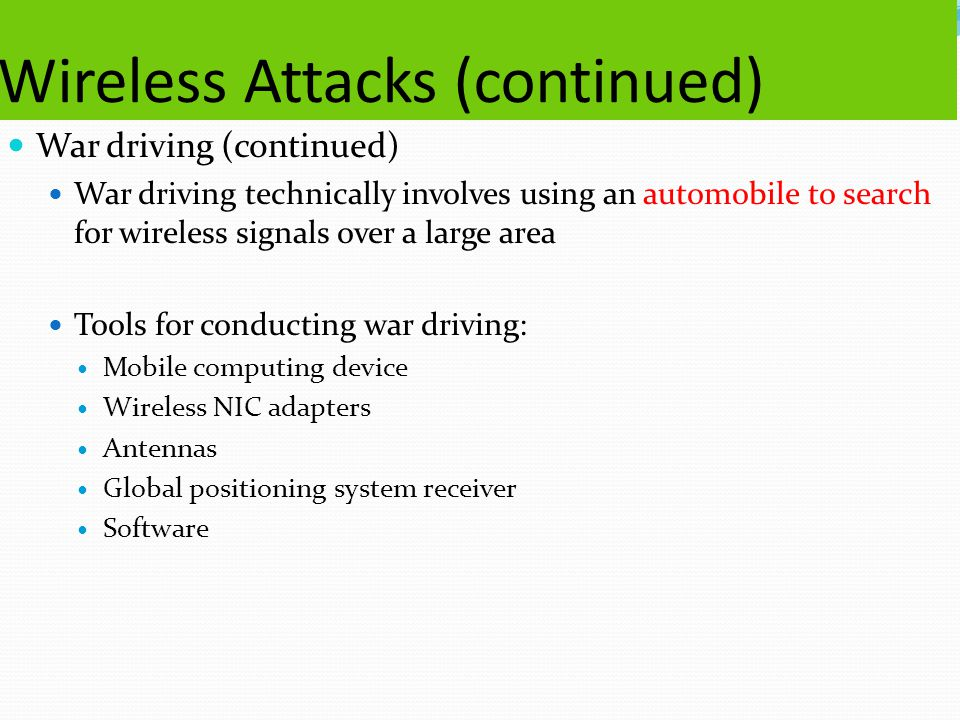 Wireless Attacks (continued) War driving (continued) War driving technically involves using an automobile to search for wireless signals over a large area Tools for conducting war driving: Mobile computing device Wireless NIC adapters Antennas Global positioning system receiver Software
