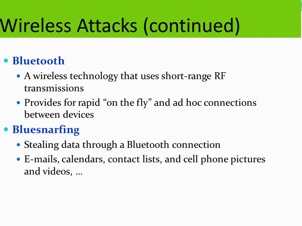 Wireless Attacks (continued) Bluetooth A wireless technology that uses short-range RF transmissions Provides for rapid on the fly and ad hoc connections between devices Bluesnarfing Stealing data through a Bluetooth connection E-mails, calendars, contact lists, and cell phone pictures and videos, …
