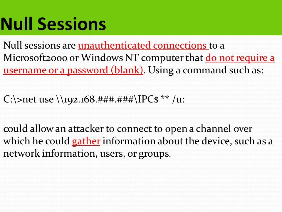 Null Sessions Null sessions are unauthenticated connections to a Microsoft2000 or Windows NT computer that do not require a username or a password (blank).