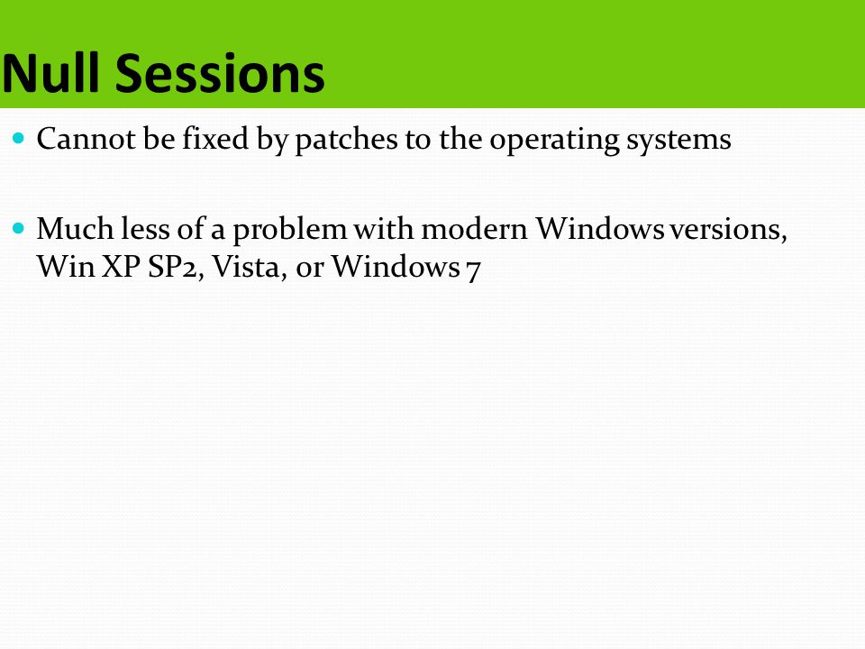 Null Sessions Cannot be fixed by patches to the operating systems Much less of a problem with modern Windows versions, Win XP SP2, Vista, or Windows 7