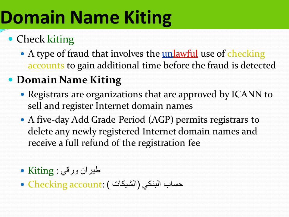 Domain Name Kiting Check kiting A type of fraud that involves the unlawful use of checking accounts to gain additional time before the fraud is detected Domain Name Kiting Registrars are organizations that are approved by ICANN to sell and register Internet domain names A five-day Add Grade Period (AGP) permits registrars to delete any newly registered Internet domain names and receive a full refund of the registration fee Kiting : طيران ورقي Checking account: حساب البنكي ( الشيكات )