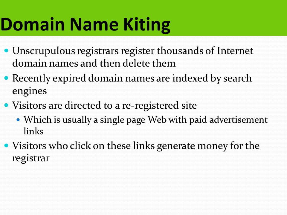 Domain Name Kiting Unscrupulous registrars register thousands of Internet domain names and then delete them Recently expired domain names are indexed by search engines Visitors are directed to a re-registered site Which is usually a single page Web with paid advertisement links Visitors who click on these links generate money for the registrar