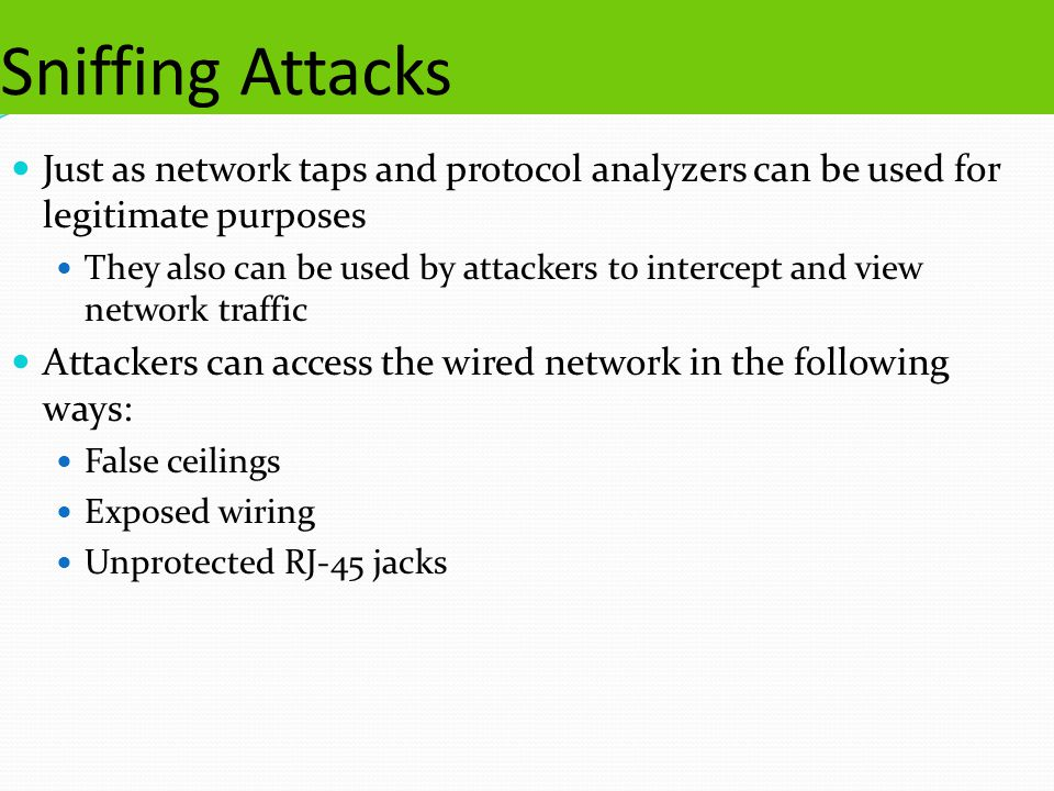 Sniffing Attacks Just as network taps and protocol analyzers can be used for legitimate purposes They also can be used by attackers to intercept and view network traffic Attackers can access the wired network in the following ways: False ceilings Exposed wiring Unprotected RJ-45 jacks