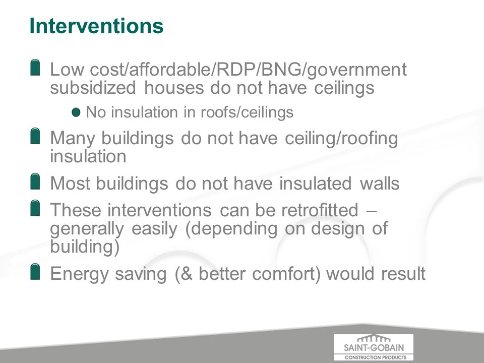 Interventions Low cost/affordable/RDP/BNG/government subsidized houses do not have ceilings No insulation in roofs/ceilings Many buildings do not have ceiling/roofing insulation Most buildings do not have insulated walls These interventions can be retrofitted – generally easily (depending on design of building) Energy saving (& better comfort) would result
