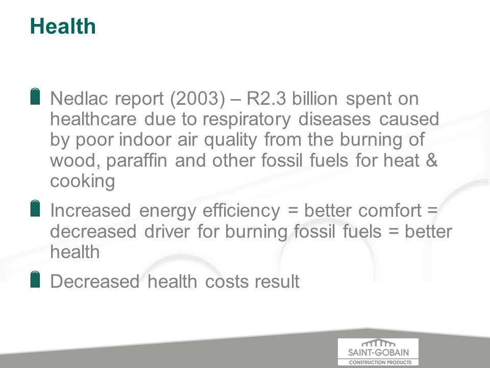 Health Nedlac report (2003) – R2.3 billion spent on healthcare due to respiratory diseases caused by poor indoor air quality from the burning of wood, paraffin and other fossil fuels for heat & cooking Increased energy efficiency = better comfort = decreased driver for burning fossil fuels = better health Decreased health costs result