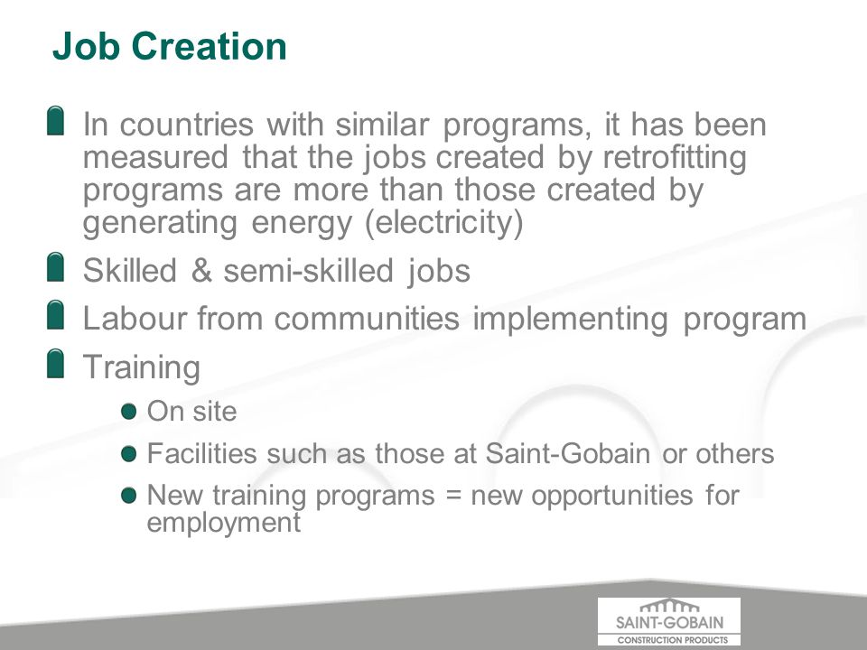 Job Creation In countries with similar programs, it has been measured that the jobs created by retrofitting programs are more than those created by generating energy (electricity) Skilled & semi-skilled jobs Labour from communities implementing program Training On site Facilities such as those at Saint-Gobain or others New training programs = new opportunities for employment
