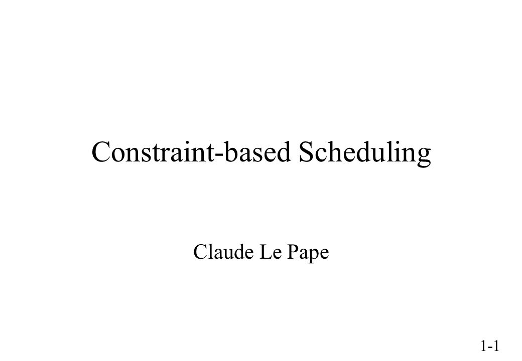 1-1 Constraint-based Scheduling Claude Le Pape