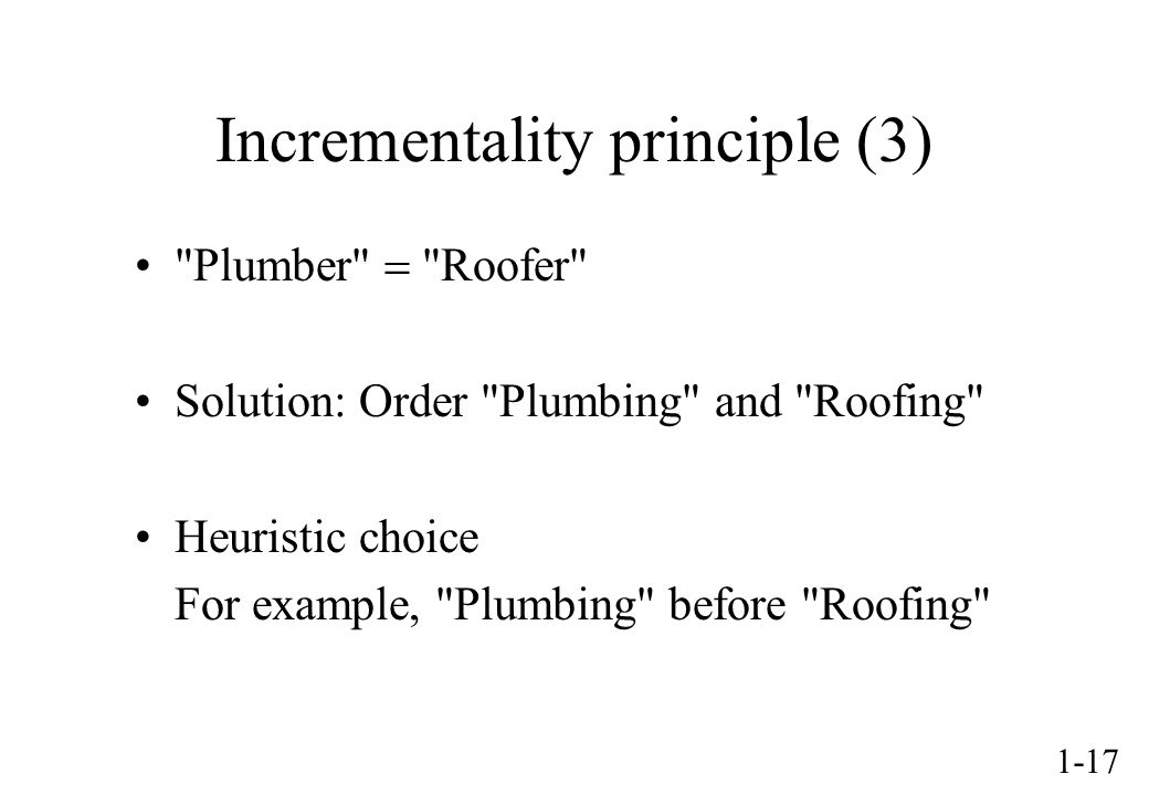 1-17 Incrementality principle (3) Plumber Roofer Solution: Order Plumbing and Roofing Heuristic choice For example, Plumbing before Roofing