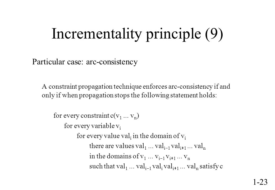 1-23 Incrementality principle (9) Particular case: arc-consistency A constraint propagation technique enforces arc-consistency if and only if when propagation stops the following statement holds: for every constraint c(v 1...