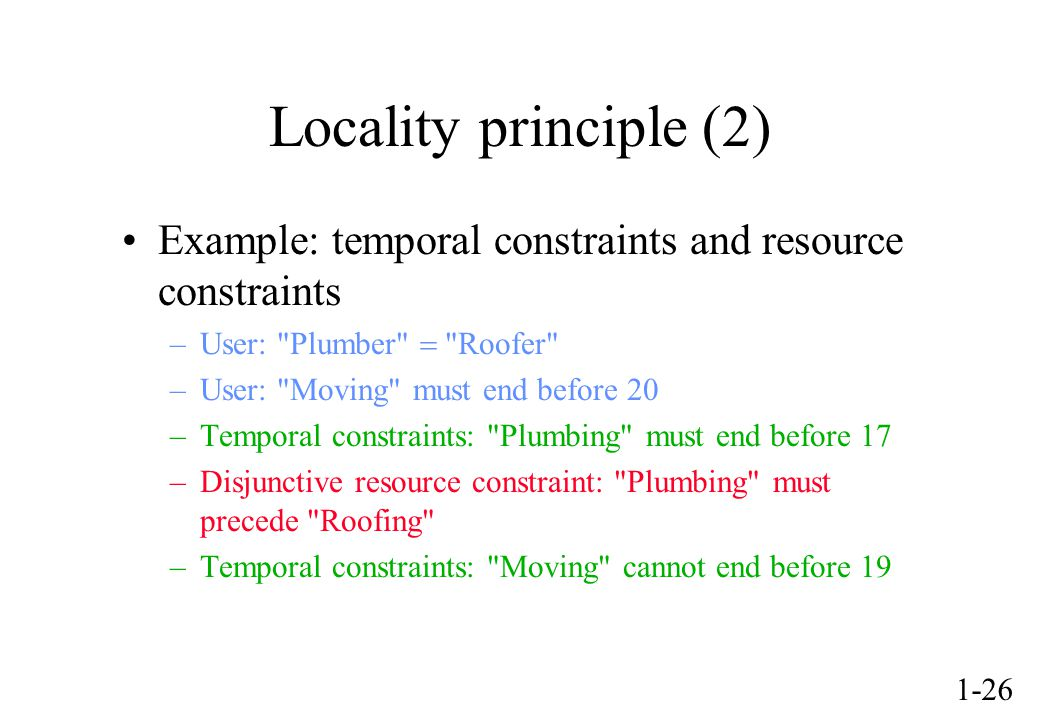 1-26 Locality principle (2) Example: temporal constraints and resource constraints –User: Plumber Roofer –User: Moving must end before 20 –Temporal constraints: Plumbing must end before 17 –Disjunctive resource constraint: Plumbing must precede Roofing –Temporal constraints: Moving cannot end before 19