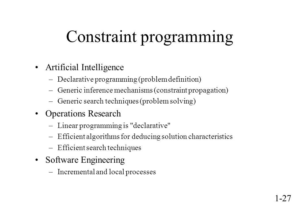 1-27 Constraint programming Artificial Intelligence –Declarative programming (problem definition) –Generic inference mechanisms (constraint propagation) –Generic search techniques (problem solving) Operations Research –Linear programming is declarative –Efficient algorithms for deducing solution characteristics –Efficient search techniques Software Engineering –Incremental and local processes