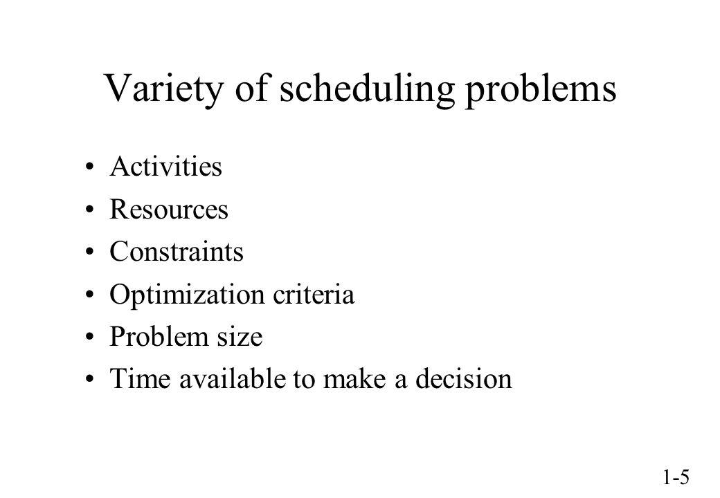 1-5 Variety of scheduling problems Activities Resources Constraints Optimization criteria Problem size Time available to make a decision