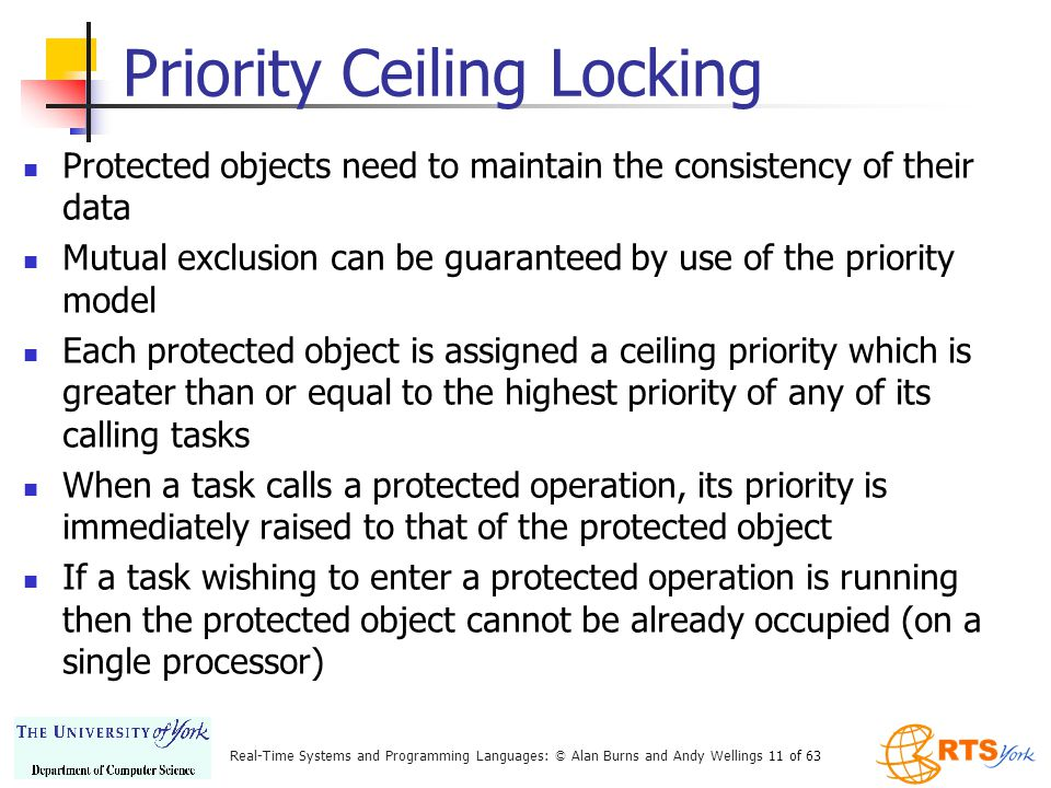 Real-Time Systems and Programming Languages: © Alan Burns and Andy Wellings 11 of 63 Priority Ceiling Locking Protected objects need to maintain the consistency of their data Mutual exclusion can be guaranteed by use of the priority model Each protected object is assigned a ceiling priority which is greater than or equal to the highest priority of any of its calling tasks When a task calls a protected operation, its priority is immediately raised to that of the protected object If a task wishing to enter a protected operation is running then the protected object cannot be already occupied (on a single processor)
