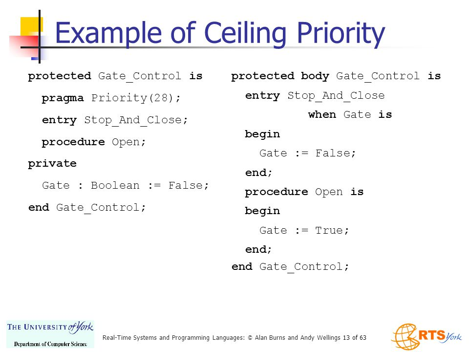 Real-Time Systems and Programming Languages: © Alan Burns and Andy Wellings 13 of 63 Example of Ceiling Priority protected Gate_Control is pragma Priority(28); entry Stop_And_Close; procedure Open; private Gate : Boolean := False; end Gate_Control; protected body Gate_Control is entry Stop_And_Close when Gate is begin Gate := False; end; procedure Open is begin Gate := True; end; end Gate_Control;