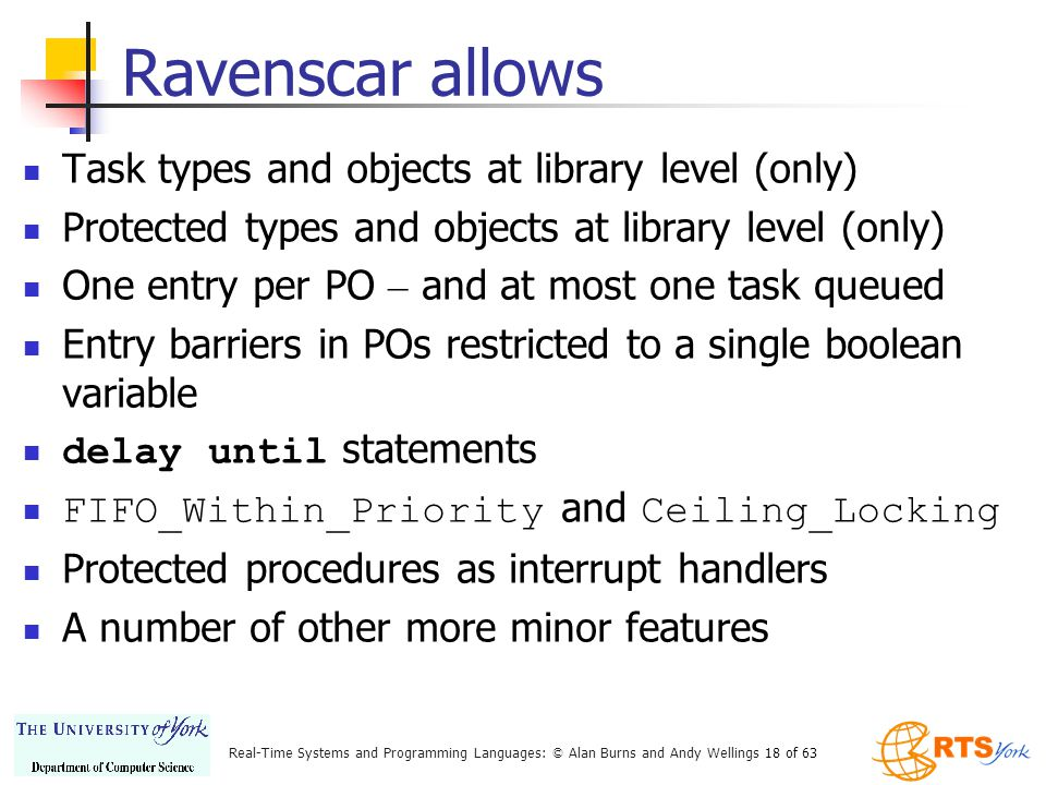 Real-Time Systems and Programming Languages: © Alan Burns and Andy Wellings 18 of 63 Ravenscar allows Task types and objects at library level (only) Protected types and objects at library level (only) One entry per PO – and at most one task queued Entry barriers in POs restricted to a single boolean variable delay until statements FIFO_Within_Priority and Ceiling_Locking Protected procedures as interrupt handlers A number of other more minor features