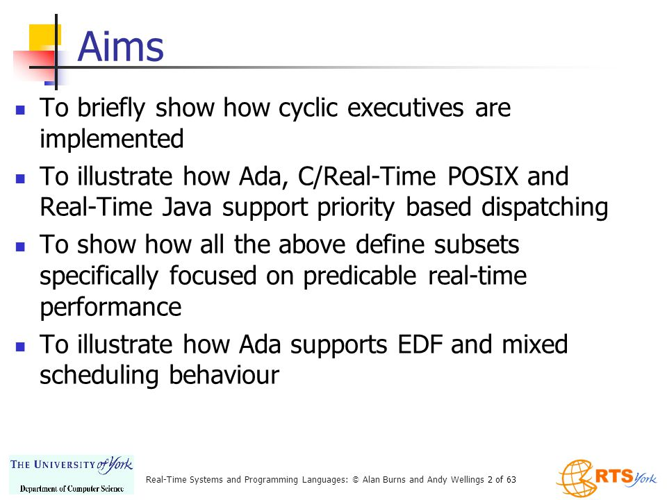 Real-Time Systems and Programming Languages: © Alan Burns and Andy Wellings 2 of 63 Aims To briefly show how cyclic executives are implemented To illustrate how Ada, C/Real-Time POSIX and Real-Time Java support priority based dispatching To show how all the above define subsets specifically focused on predicable real-time performance To illustrate how Ada supports EDF and mixed scheduling behaviour