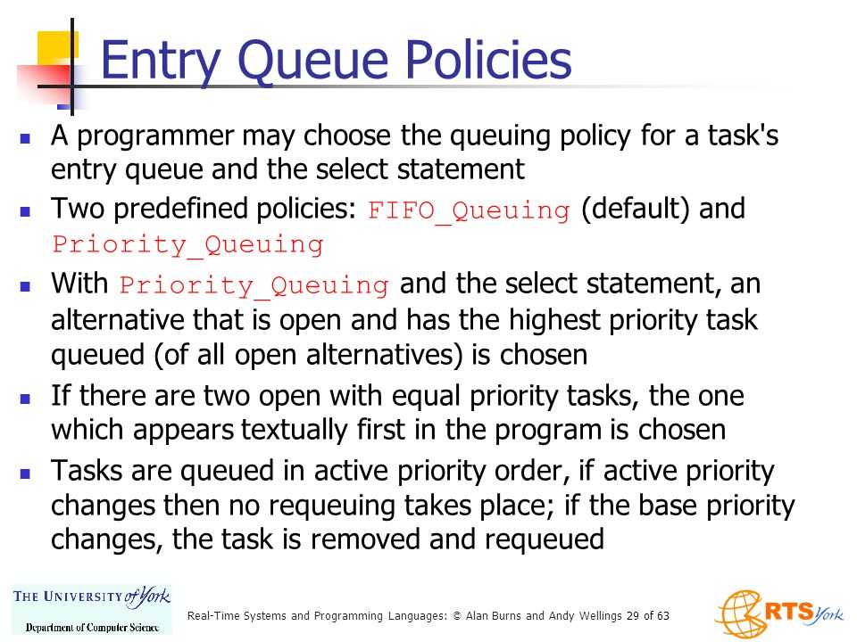 Real-Time Systems and Programming Languages: © Alan Burns and Andy Wellings 29 of 63 Entry Queue Policies A programmer may choose the queuing policy for a task s entry queue and the select statement Two predefined policies: FIFO_Queuing (default) and Priority_Queuing With Priority_Queuing and the select statement, an alternative that is open and has the highest priority task queued (of all open alternatives) is chosen If there are two open with equal priority tasks, the one which appears textually first in the program is chosen Tasks are queued in active priority order, if active priority changes then no requeuing takes place; if the base priority changes, the task is removed and requeued