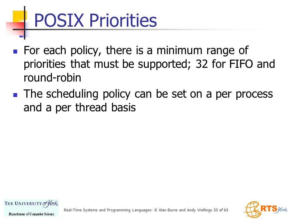 Real-Time Systems and Programming Languages: © Alan Burns and Andy Wellings 33 of 63 POSIX Priorities For each policy, there is a minimum range of priorities that must be supported; 32 for FIFO and round-robin The scheduling policy can be set on a per process and a per thread basis