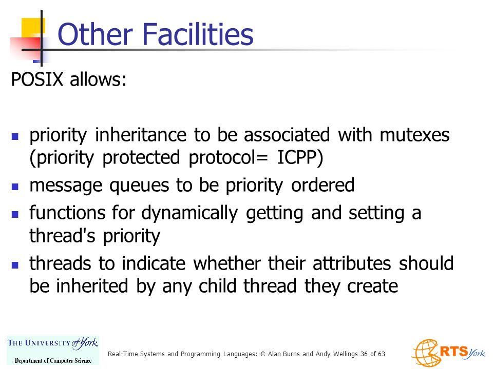 Real-Time Systems and Programming Languages: © Alan Burns and Andy Wellings 36 of 63 Other Facilities POSIX allows: priority inheritance to be associated with mutexes (priority protected protocol= ICPP) message queues to be priority ordered functions for dynamically getting and setting a thread s priority threads to indicate whether their attributes should be inherited by any child thread they create