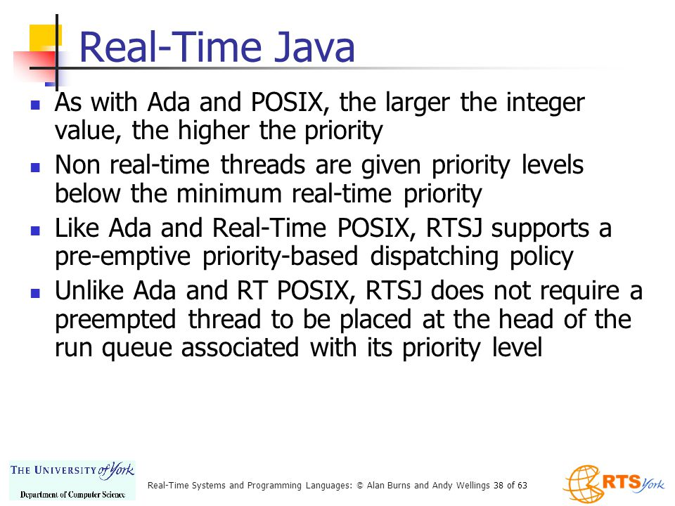 Real-Time Systems and Programming Languages: © Alan Burns and Andy Wellings 38 of 63 Real-Time Java As with Ada and POSIX, the larger the integer value, the higher the priority Non real-time threads are given priority levels below the minimum real-time priority Like Ada and Real-Time POSIX, RTSJ supports a pre-emptive priority-based dispatching policy Unlike Ada and RT POSIX, RTSJ does not require a preempted thread to be placed at the head of the run queue associated with its priority level