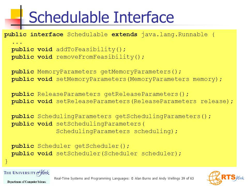 Real-Time Systems and Programming Languages: © Alan Burns and Andy Wellings 39 of 63 Schedulable Interface public interface Schedulable extends java.lang.Runnable {...