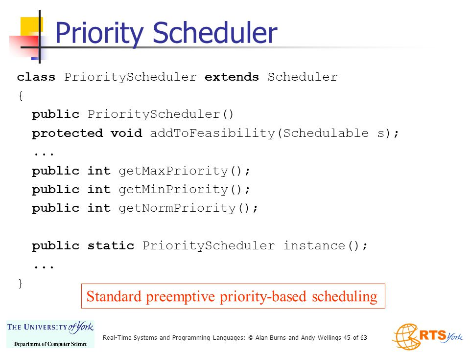 Real-Time Systems and Programming Languages: © Alan Burns and Andy Wellings 45 of 63 Priority Scheduler class PriorityScheduler extends Scheduler { public PriorityScheduler() protected void addToFeasibility(Schedulable s);...