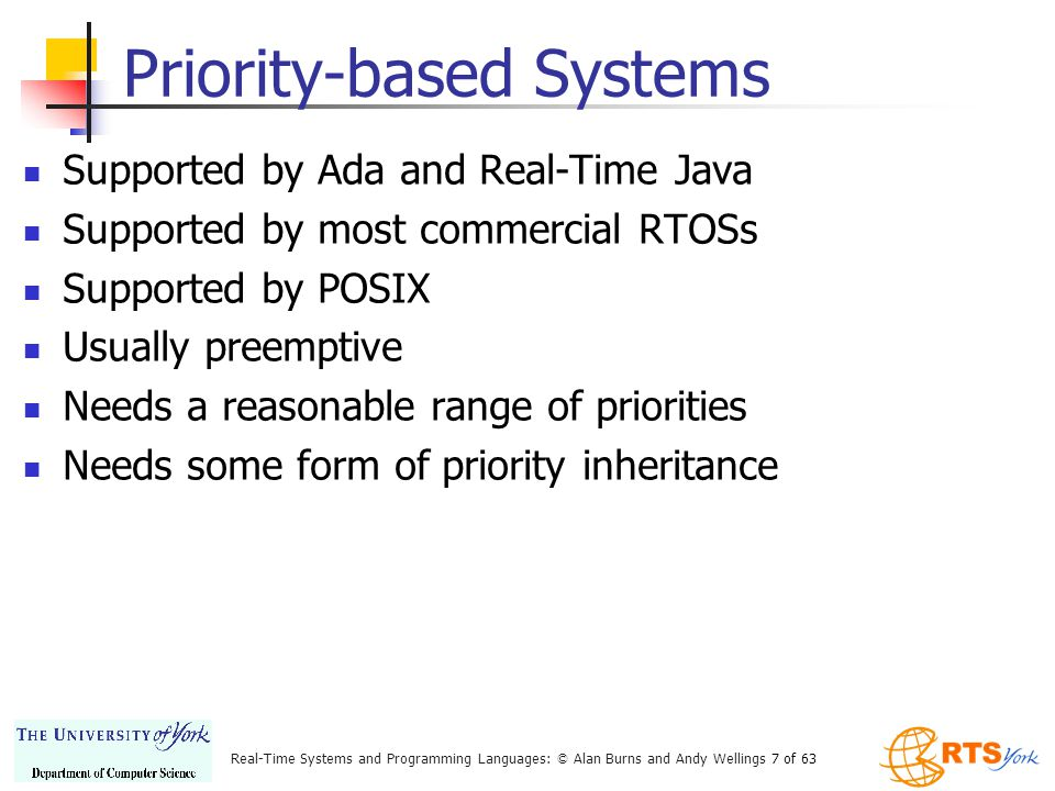 Real-Time Systems and Programming Languages: © Alan Burns and Andy Wellings 7 of 63 Priority-based Systems Supported by Ada and Real-Time Java Supported by most commercial RTOSs Supported by POSIX Usually preemptive Needs a reasonable range of priorities Needs some form of priority inheritance