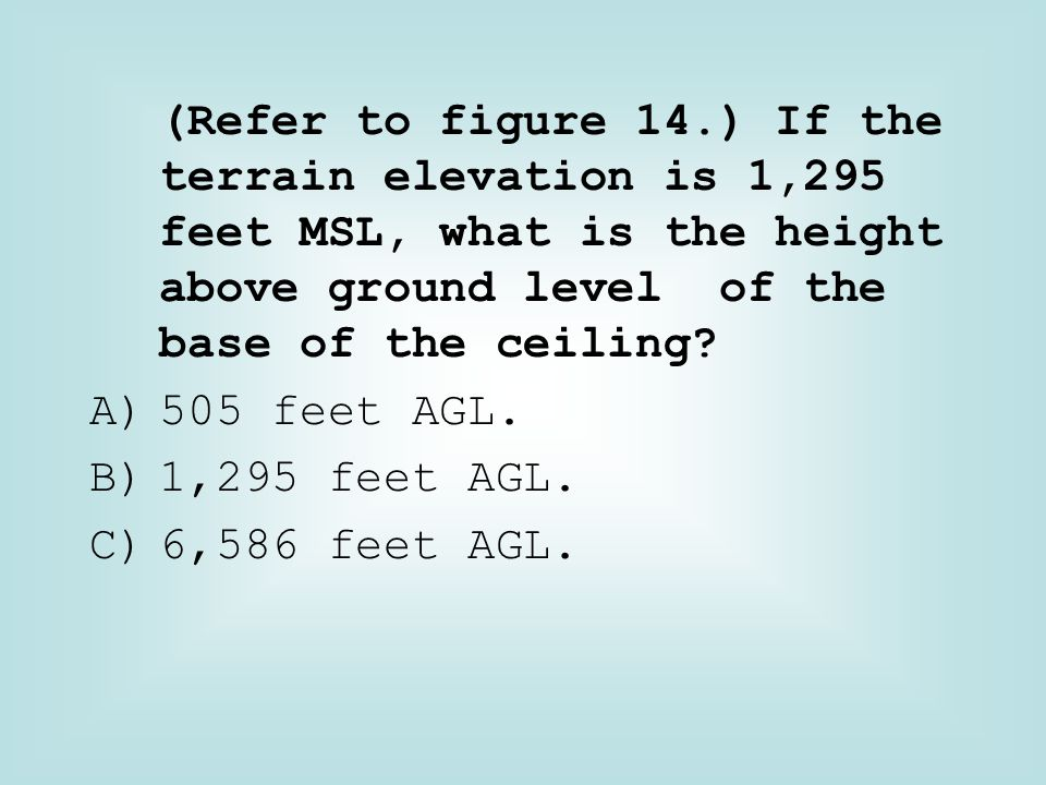 (Refer to figure 14.) If the terrain elevation is 1,295 feet MSL, what is the height above ground level of the base of the ceiling? A)505 feet AGL. B)
