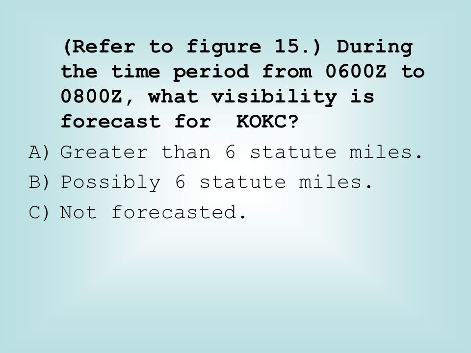 (Refer to figure 15.) During the time period from 0600Z to 0800Z, what visibility is forecast for KOKC? A)Greater than 6 statute miles. B)Possibly 6 s