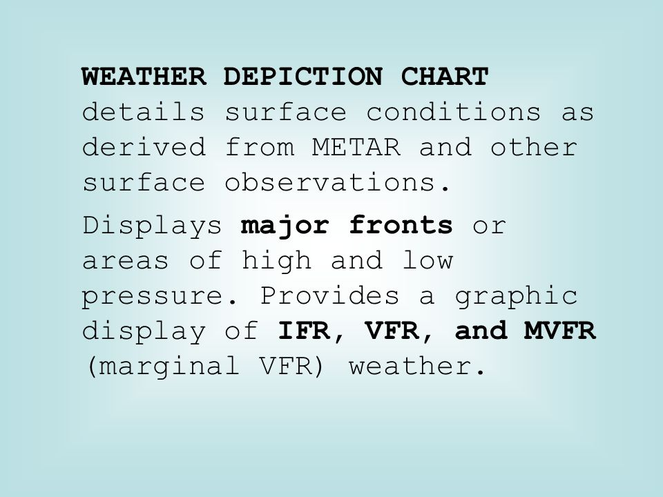 WEATHER DEPICTION CHART details surface conditions as derived from METAR and other surface observations. Displays major fronts or areas of high and lo